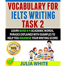 VOCABULARY FOR IELTS WRITING TASK 2: Learn Band 8-9 Academic Words, Phrases Explained With Examples To Help You Maximise Your Writing Score!