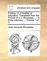Emilius; Or, a Treatise of Education. Translated from the French of J. J. Rousseau, ... in Three Volumes. ... Volume 1 of 3