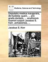 Disputatio Medica Inauguralis, de Hysteria; Quam, ... Pro Gradu Doctoris, ... Eruditorum Examini Subjicit Jacobus S. Kerr, Jamaicensis, ...