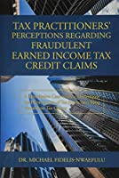 Tax Practitioners' Perceptions Regarding Fraudulent Earned Income Tax Credit Claims: A Descriptive Case Study to Investigate the Phenomenon of Tax Practitioner Filing Fraudulent Tax Claims