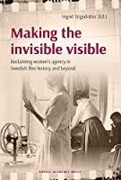 Making the Invisible Visible: Reclaiming Women's Agency in Swedish Film History and Beyond