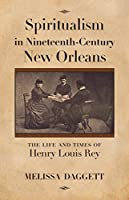 Spiritualism in Nineteenth-Century New Orleans: The Life and Times of Henry Louis Rey