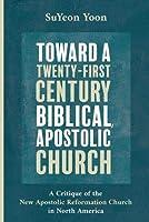 Toward a Twenty-First Century Biblical, Apostolic Church: A Critique of the New Apostolic Reformation Church in North America