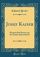 Josef Kaiser: Historischer Roman Aus Den Zeiten Kaiser Josef's (Classic Reprint)