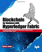 Blockchain for Business with Hyperledger Fabric: A complete guide to enterprise Blockchain implementation using Hyperledger Fabric