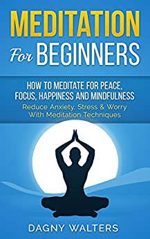 Meditation For Beginners: How To Meditate for Peace, Focus, Happiness and Mindfulness - Reduce Anxiety, Stress & Worry With Meditation Techniques (Pilates, ... Reiki, Chakras, Yoga, Bikram Yoga) by [Walters, Dagny]