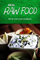 Real Raw Food / Dinner and Lunch Cookbook: Raw Diet Cookbook for the Raw Lifestyle