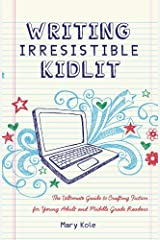 Writing Irresistible Kidlit: The Ultimate Guide to Crafting Fiction for Young Adult and Middle Grade Readers Kindle Edition