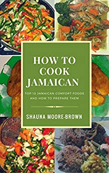 How to Cook Jamaican: Top 10 Jamaican Comfort Foods & How to prepare them (How to cook like a chef) by [Moore-Brown, Shauna]