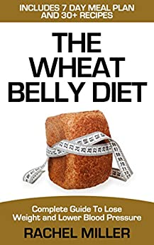 Wheat Belly Diet: Complete Guide to Lose Weight and Lower Blood Pressure (Weight Loss Book 3) by [Miller, Rachel]