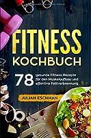 Fitness Kochbuch: 78 gesunde Fitness Rezepte fuer den Muskelaufbau und effektive Fettverbrennung