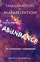 Imagination To Manifestation: How To Create Abundance: An Intender's Workbook