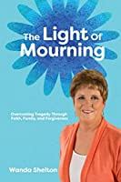 The Light of Mourning: Overcoming Tragedy Through Faith, Family, and Forgiveness
