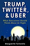 Trump, Twitter, and Uber: What Executives Should Think About At Night (English Edition)