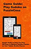 Game Guide: Play Sudoku on PuzzleCooz: Simple Guide to Help You Play 100 Easy to Medium Sudoku Puzzles on Your Tablet, Mobile Phones (Sudoku on PuzzleCooz Game Guide) (English Edition)