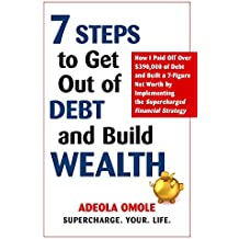7 Steps to Get Out of Debt and Build Wealth: How I Paid Off Over $390,000 of Debt and Built a 7-Figure Net Worth by Implementing the Supercharged Financial Strategy