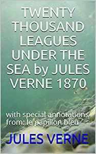 TWENTY THOUSAND LEAGUES UNDER THE SEA  by   JULES VERNE 1870: with special annotations from: le papillon bleu (English Edition)