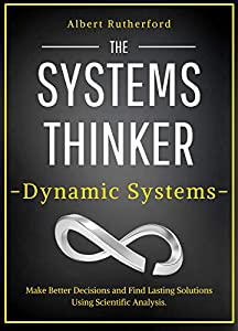The Systems Thinker – Dynamic Systems: Make Better Decisions and Find Lasting Solutions Using Scientific Analysis. (The Systems Thinker Series Book 5) (English Edition)
