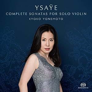 イザイ : 無伴奏ヴァイオリン・ソナタ全曲 (未完の新発見ソナタも含む) / 米元響子 (Ysaye: Complete Sonatas for Solo Violin / KYOKO YONEMOTO) [CD] [国内プレス] [日本語帯・解説付]