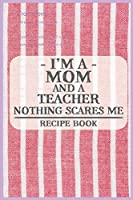 I'm a Mom and a Teacher Nothing Scares Me Recipe Book: Blank Recipe Journal to Write in for Women, Food Cookbook Design, Document all Your Special Recipes and Notes for Your Favorite ... for Women, Wife, Mom (6x9 120 pages)