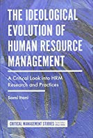 The Ideological Evolution of Human Resource Management: A Critical Look into HRM Research and Practices (Critical Management Studies)