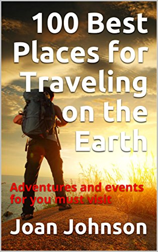 100 Best Places for Traveling on the Earth : Adventures and events for you must visit (English Edition)