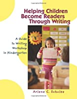 Helping Children Become Readers Through Writing: A Guide to Writing Workshop in Kindergarten
