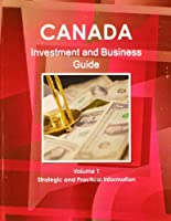 Canada Investment and Business Guide: Strategic and Practical Information
