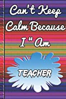 Can't Keep Calm Because I Am A Teacher: notebook for a person that works with flowers.
