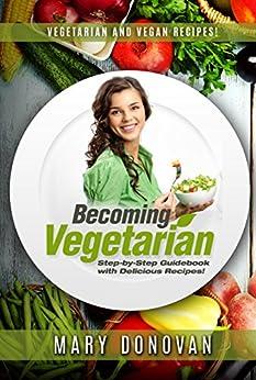 Becoming Vegetarian: Guidebook and Vegetarian recipe / Vegan recipe book by [Donovan, Mary]