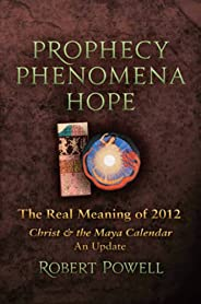 Prophecy, Phenomena, Hope: The Real Meaning of 2012 Christ & the Maya Calendar, An Update