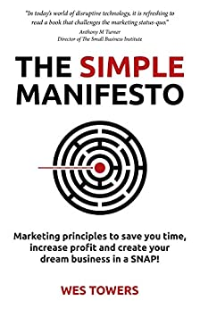 The Simple Manifesto: Marketing principles to save you time, increase profit and create your dream business in a SNAP! by [Towers, Wes]