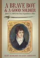 A Brave Boy And a Good Soldier: John C.C. Hill & the Texas Expedition to Mier