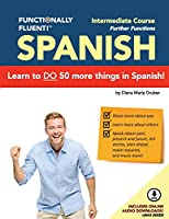 Functionally Fluent! Intermediate Spanish Course, Including Full-Color Spanish Coursebook and Audio Downloads: Learn to Do Things in Spanish, Fast and Fluently! the Easiest Way to Speak Spanish Step by Step Is with Our Spanish as a Second Language Learning System for Adults (Textbook and Audio) - Curso de Espanol Para Extranjeros Para Ensenar y Aprender Espanol