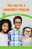 You Can Fix a Community Problem: Taking Civic Action (Civics for the Real World)