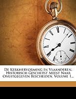 de Kerkhervorming in Vlaanderen, Historisch Geschetst Meest Naar Onuitgegeven Bescheiden, Volume 1...