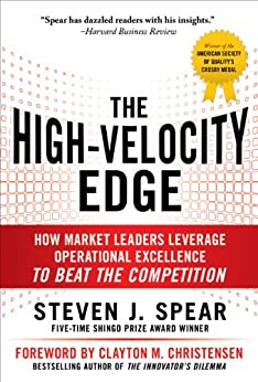 The High-Velocity Edge: How Market Leaders Leverage Operational Excellence to Beat the Competition: Second Edition by [Spear, Steven J.]
