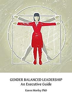 Gender Balanced Leadership: An Executive Guide by [Morley PhD, Karen]