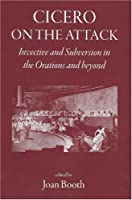 Cicero on the Attack: Invective and Subversion in the Orations and Beyond