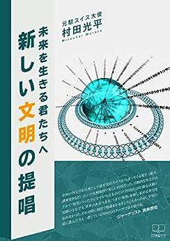 [村田 光平]の新しい文明の提唱: 未来を生きる君たちへ (22世紀アート)