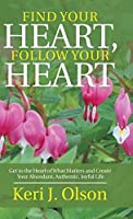 Find Your Heart, Follow Your Heart: Get to the Heart of What Matters and Create Your Abundant, Authentic, Joyful Life