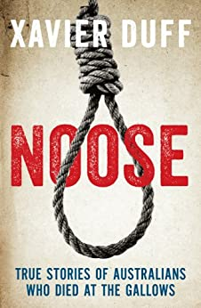 Noose: True Stories of Australians Who Died at the Gallows by [Duff, Xavier]