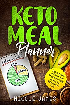 Keto Meal Planner: Plan Your Meals and Track Your Progress To Easily Achieve You Ketogenic Diet Goals by [James, Nicole]