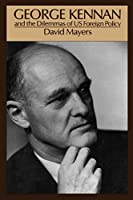 George Kennan and the Dilemmas of U.S. Foreign Policy