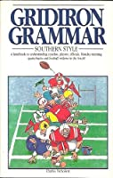 Gridiron Grammar: Southern Style : A Handbook to Understanding Coaches, Players, Officials, Monday-Morning Quarterbacks and Football Widows in the So