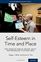 Self-Esteem in Time and Place: How American Families Imagine, Enact, and Personalize a Cultural Ideal (Child Development in Cultural Context)