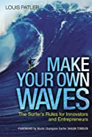 Make Your Own Waves: The Surfer's Rules for Innovators and Entrepreneurs