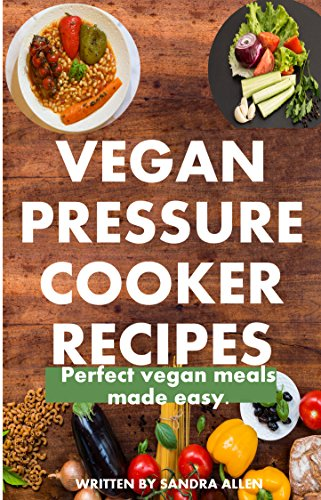 Vegan Pressure Cooker Recipes: Simply Delicious Recipes for Easy and Uber Healthy Vegan Pressure Cooker Meals. (English Edition)