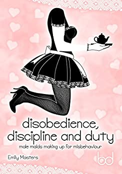 [Masters, Emily]のDisobedience, Discipline and Duty: Male Maids Making Up for Misbehaviour (English Edition)