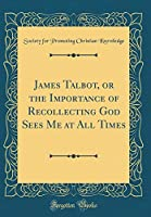 James Talbot, or the Importance of Recollecting God Sees Me at All Times (Classic Reprint)